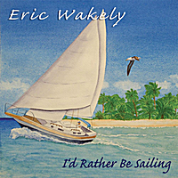 Eric Wakely | I'd Rather Be Sailing