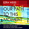 Ezra Weiss: Our Path to This Moment: The Rob Scheps Big Band Plays The Music of Ezra Weiss (feat. Greg Gisbert)