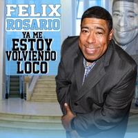 Felix Rosario: Ya Me Estoy Volviendo Loco