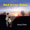 Cheryl Fisher: And Jesus Cries