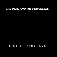Fist of Kindness | The Dead and the Powerless