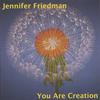 Jennifer Friedman: You Are Creation