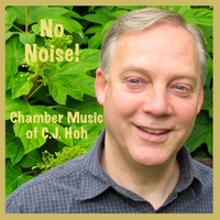 Friends of C. J. Hoh | No Noise!  C.J. Hoh Chamber Music