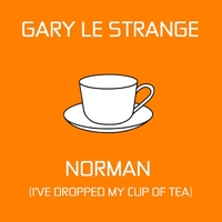 Gary Le Strange | Norman (I've Dropped My Cup of Tea)