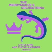 The Merrymaker's Orchestrina | Little King and the Salamander (Demos)