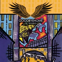 Goodbyehome | The Troubles
