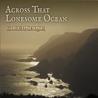 Greenhouse | Across That Lonesome Ocean