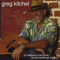 Greg Kitchel | Never Too Late To Do Nothin' At All