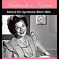 Husbands N Knives | Raised On Synthetic Bitch Milk