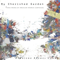 Hyunjung Rachel Chung | My Cherished Garden: Piano Works by American Women Composers
