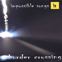 impossible songs | border crossing