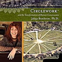 Jalaja Bonheim: Circlework and the Transformation of Human Consciousness