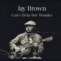 Jay Brown | Can't Help but Wonder