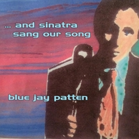 Blue Jay Patten | ... and Sinatra Sang Our Song