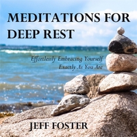 Jeff Foster | Meditations for Deep Rest: Effortlessly Embracing Yourself Exactly as You Are