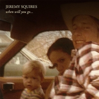 Jeremy Squires | When Will You Go...