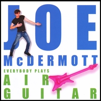 JOE MCDERMOTT: Everybody Plays Air Guitar