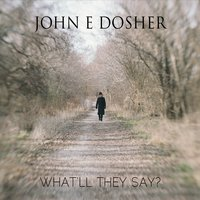 John E Dosher | What'll They Say