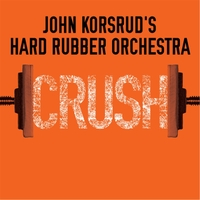 John Korsrud's Hard Rubber Orchestra | Crush
