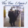 JOHNNY HERNANDEZ: This Time (Again)