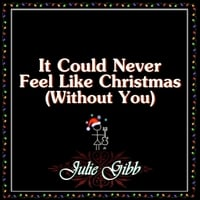 Christmas Without You.Julie Gibb It Could Never Feel Like Christmas Without You