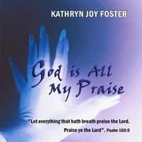 Kathryn Joy Foster: God Is All My Praise