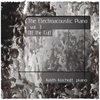 Keith Kirchoff | The Electroacoustic Piano, Vol. Three: Off the Cuff