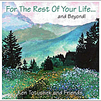Ken Totushek | For the Rest of Your Life and Beyond