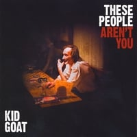 KID GOAT: These People Aren't You