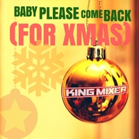 King Mixer | Baby Please Come Back (For Xmas)