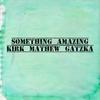 Kirk Mathew Gatzka: Something Amazing