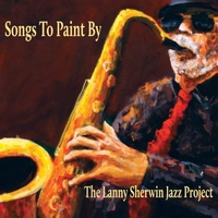 Lanny Sherwin Jazz Project | Songs to Paint By