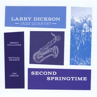 Larry Dickson Jazz Quartet | Second Springtime