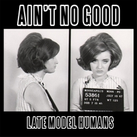 Late Model Humans | Ain't No Good