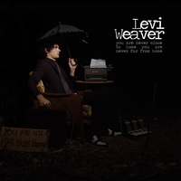 LEVI WEAVER: You Are Never Close to Home, You Are Never Far From Home