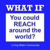 Living Water Community: What If (You Could Reach Around the World)