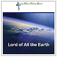 Living Water Praise Band | Lord of All the Earth