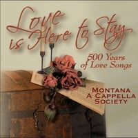 Montana A Cappella Society: Love Is Here to Stay - 500 Year of Love Songs