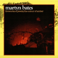 Martyn Bates | Fireworks & Jewels/the Colour of Amber