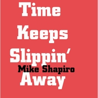 Mike Shapiro | Time Keeps Slipin' Away