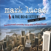 Mark Lucas & the Dead Setters | White Man Soul, sunburned country & the urban blues