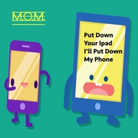 M.O.M. | Put Down Your Ipad, I'll Put Down My Phone