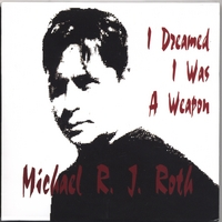 Michael R. J. Roth | I Dreamed I Was A Weapon