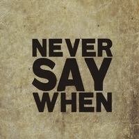 Never Say When | Never Say When