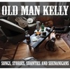 Old Man Kelly: Songs, Stories, Shanties and Shenanigans