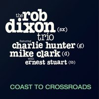 The Rob Dixon Trio | Coast to Crossroads (feat. Charlie Hunter, Mike Clark & Ernest Stuart)