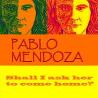 Pablo Mendoza | Shall I Ask Her to Come Home?