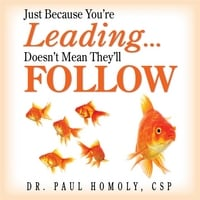Dr. Paul Homoly, CSP | Just Because You're Leading Doesn't Mean They'll Follow