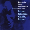 Perugia Jazz Orchestra: Love, Gloom, Cash And Love