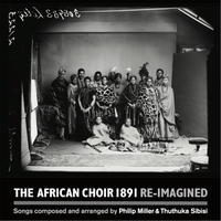 Philip Miller & Thuthuka Sibisi | The African Choir 1891 Re-Imagined
